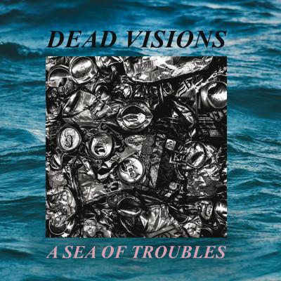 DEAD VISIONS – A SEA OF TROUBLES – LP